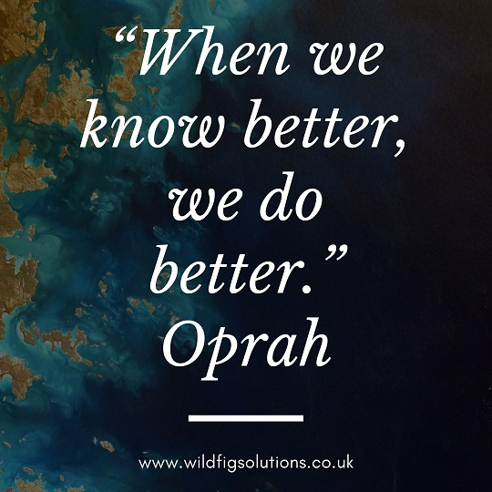 """When we know better, we do better"" Oprah Winfrey. www.wildfigsolutions.co.uk"